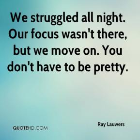 Ray Lauwers  - We struggled all night. Our focus wasn't there, but we move on. You don't have to be pretty.