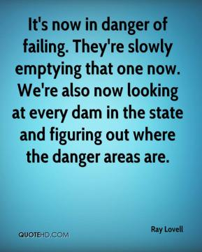 Ray Lovell  - It's now in danger of failing. They're slowly emptying that one now. We're also now looking at every dam in the state and figuring out where the danger areas are.
