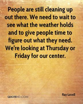 People are still cleaning up out there. We need to wait to see what the weather holds and to give people time to figure out what they need. We're looking at Thursday or Friday for our center.