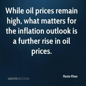 Razia Khan  - While oil prices remain high, what matters for the inflation outlook is a further rise in oil prices.