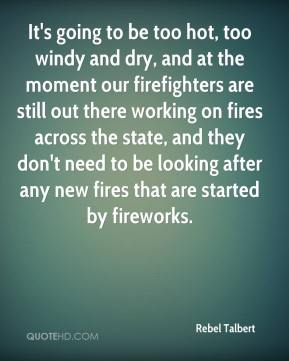 Rebel Talbert  - It's going to be too hot, too windy and dry, and at the moment our firefighters are still out there working on fires across the state, and they don't need to be looking after any new fires that are started by fireworks.