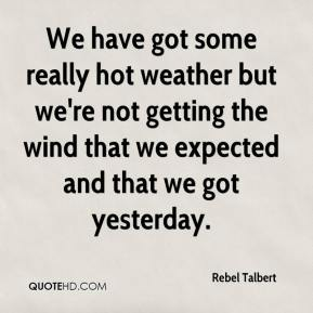 Rebel Talbert  - We have got some really hot weather but we're not getting the wind that we expected and that we got yesterday.