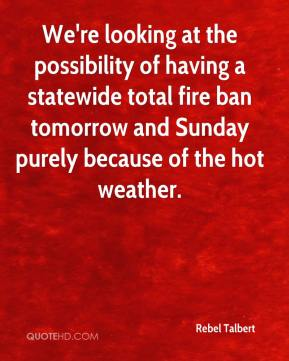 Rebel Talbert  - We're looking at the possibility of having a statewide total fire ban tomorrow and Sunday purely because of the hot weather.