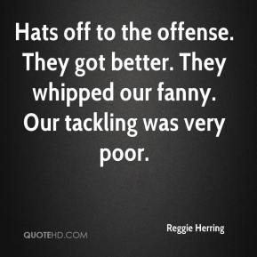 Reggie Herring  - Hats off to the offense. They got better. They whipped our fanny. Our tackling was very poor.