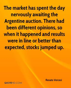 Renato Vercesi  - The market has spent the day nervously awaiting the Argentine auction. There had been different opinions, so when it happened and results were in line or better than expected, stocks jumped up.