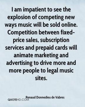 Renaud Donnedieu de Vabres  - I am impatient to see the explosion of competing new ways music will be sold online. Competition between fixed-price sales, subscription services and prepaid cards will animate marketing and advertising to drive more and more people to legal music sites.