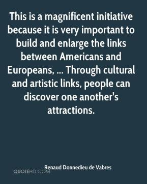 Renaud Donnedieu de Vabres  - This is a magnificent initiative because it is very important to build and enlarge the links between Americans and Europeans, ... Through cultural and artistic links, people can discover one another's attractions.