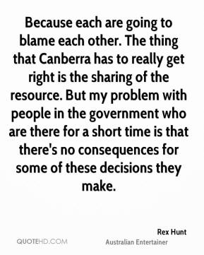 Rex Hunt - Because each are going to blame each other. The thing that Canberra has to really get right is the sharing of the resource. But my problem with people in the government who are there for a short time is that there's no consequences for some of these decisions they make.