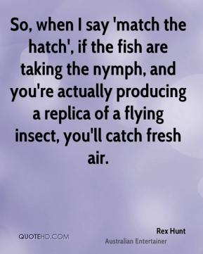 Rex Hunt - So, when I say 'match the hatch', if the fish are taking the nymph, and you're actually producing a replica of a flying insect, you'll catch fresh air.