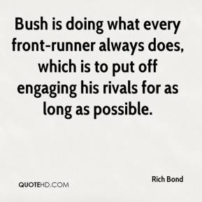 Rich Bond  - Bush is doing what every front-runner always does, which is to put off engaging his rivals for as long as possible.