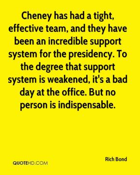 Rich Bond  - Cheney has had a tight, effective team, and they have been an incredible support system for the presidency. To the degree that support system is weakened, it's a bad day at the office. But no person is indispensable.