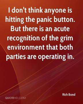 Rich Bond  - I don't think anyone is hitting the panic button. But there is an acute recognition of the grim environment that both parties are operating in.