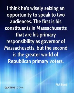 Rich Bond  - I think he's wisely seizing an opportunity to speak to two audiences. The first is his constituents in Massachusetts that are his primary responsibility as governor of Massachusetts, but the second is the greater world of Republican primary voters.
