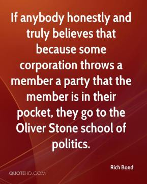 Rich Bond  - If anybody honestly and truly believes that because some corporation throws a member a party that the member is in their pocket, they go to the Oliver Stone school of politics.
