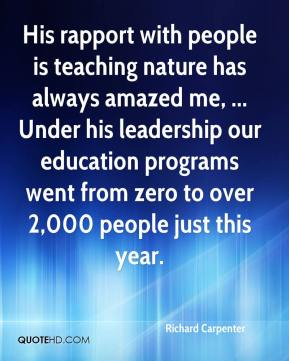 Richard Carpenter  - His rapport with people is teaching nature has always amazed me, ... Under his leadership our education programs went from zero to over 2,000 people just this year.