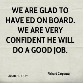 Richard Carpenter  - We are glad to have Ed on board. We are very confident he will do a good job.