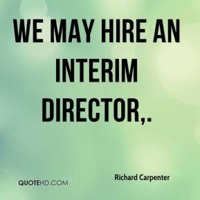 Richard Carpenter  - We may hire an interim director.