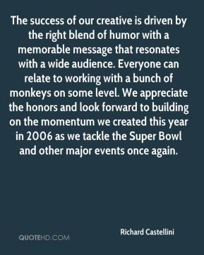 Richard Castellini  - The success of our creative is driven by the right blend of humor with a memorable message that resonates with a wide audience. Everyone can relate to working with a bunch of monkeys on some level. We appreciate the honors and look forward to building on the momentum we created this year in 2006 as we tackle the Super Bowl and other major events once again.