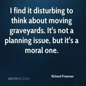 Richard Freeman  - I find it disturbing to think about moving graveyards. It's not a planning issue, but it's a moral one.