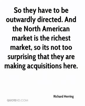 Richard Herring  - So they have to be outwardly directed. And the North American market is the richest market, so its not too surprising that they are making acquisitions here.
