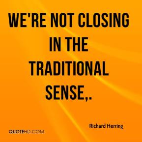 Richard Herring  - We're not closing in the traditional sense.