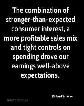 Richard Schulze  - The combination of stronger-than-expected consumer interest, a more profitable sales mix and tight controls on spending drove our earnings well-above expectations.