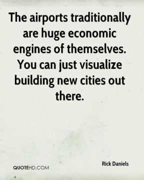Rick Daniels  - The airports traditionally are huge economic engines of themselves. You can just visualize building new cities out there.