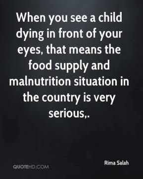 When you see a child dying in front of your eyes, that means the food supply and malnutrition situation in the country is very serious.