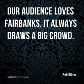 Rob Bibler  - Our audience loves Fairbanks. It always draws a big crowd.