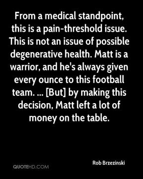 Rob Brzezinski  - From a medical standpoint, this is a pain-threshold issue. This is not an issue of possible degenerative health. Matt is a warrior, and he's always given every ounce to this football team. ... [But] by making this decision, Matt left a lot of money on the table.
