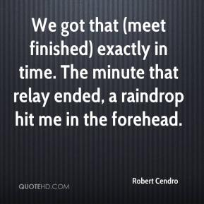 Robert Cendro  - We got that (meet finished) exactly in time. The minute that relay ended, a raindrop hit me in the forehead.