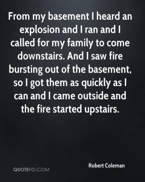 Robert Coleman  - From my basement I heard an explosion and I ran and I called for my family to come downstairs. And I saw fire bursting out of the basement, so I got them as quickly as I can and I came outside and the fire started upstairs.