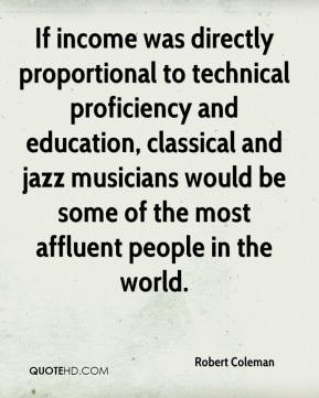 Robert Coleman  - If income was directly proportional to technical proficiency and education, classical and jazz musicians would be some of the most affluent people in the world.