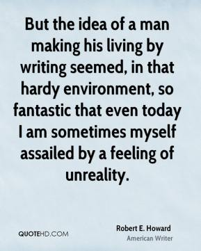 But the idea of a man making his living by writing seemed, in that hardy environment, so fantastic that even today I am sometimes myself assailed by a feeling of unreality.