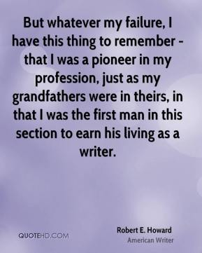 Robert E. Howard - But whatever my failure, I have this thing to remember - that I was a pioneer in my profession, just as my grandfathers were in theirs, in that I was the first man in this section to earn his living as a writer.