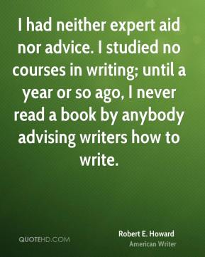 Robert E. Howard - I had neither expert aid nor advice. I studied no courses in writing; until a year or so ago, I never read a book by anybody advising writers how to write.