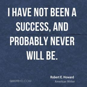 I have not been a success, and probably never will be.