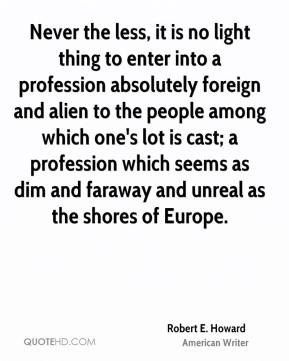 Robert E. Howard - Never the less, it is no light thing to enter into a profession absolutely foreign and alien to the people among which one's lot is cast; a profession which seems as dim and faraway and unreal as the shores of Europe.