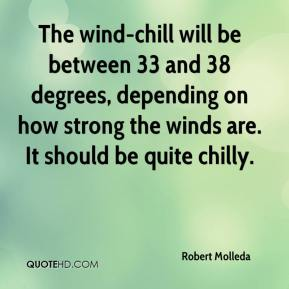 Robert Molleda  - The wind-chill will be between 33 and 38 degrees, depending on how strong the winds are. It should be quite chilly.
