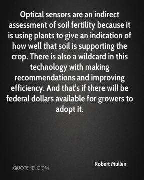 Robert Mullen  - Optical sensors are an indirect assessment of soil fertility because it is using plants to give an indication of how well that soil is supporting the crop. There is also a wildcard in this technology with making recommendations and improving efficiency. And that's if there will be federal dollars available for growers to adopt it.