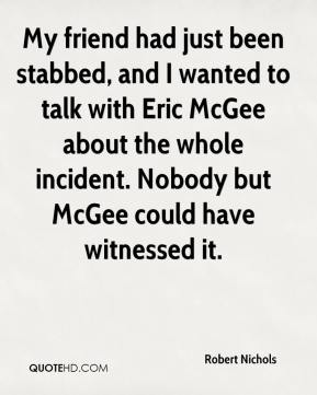 Robert Nichols  - My friend had just been stabbed, and I wanted to talk with Eric McGee about the whole incident. Nobody but McGee could have witnessed it.