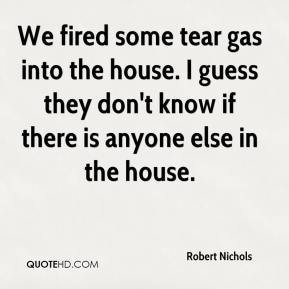 Robert Nichols  - We fired some tear gas into the house. I guess they don't know if there is anyone else in the house.