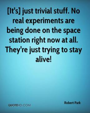 Robert Park  - [It's] just trivial stuff. No real experiments are being done on the space station right now at all. They're just trying to stay alive!