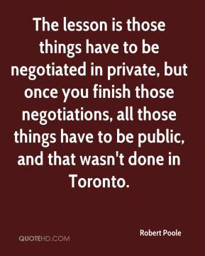 Robert Poole  - The lesson is those things have to be negotiated in private, but once you finish those negotiations, all those things have to be public, and that wasn't done in Toronto.