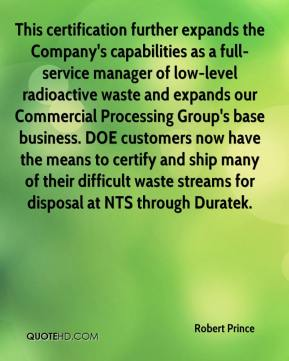 Robert Prince  - This certification further expands the Company's capabilities as a full-service manager of low-level radioactive waste and expands our Commercial Processing Group's base business. DOE customers now have the means to certify and ship many of their difficult waste streams for disposal at NTS through Duratek.