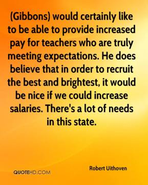 Robert Uithoven  - (Gibbons) would certainly like to be able to provide increased pay for teachers who are truly meeting expectations. He does believe that in order to recruit the best and brightest, it would be nice if we could increase salaries. There's a lot of needs in this state.