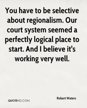 Robert Waters  - You have to be selective about regionalism. Our court system seemed a perfectly logical place to start. And I believe it's working very well.
