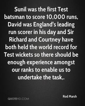 Rod Marsh  - Sunil was the first Test batsman to score 10,000 runs, David was England's leading run scorer in his day and Sir Richard and Courtney have both held the world record for Test wickets so there should be enough experience amongst our ranks to enable us to undertake the task.