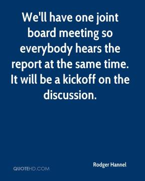 Rodger Hannel  - We'll have one joint board meeting so everybody hears the report at the same time. It will be a kickoff on the discussion.