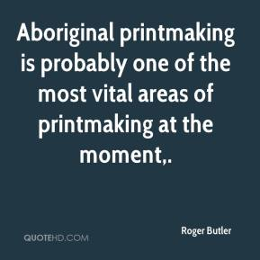 Aboriginal printmaking is probably one of the most vital areas of printmaking at the moment.